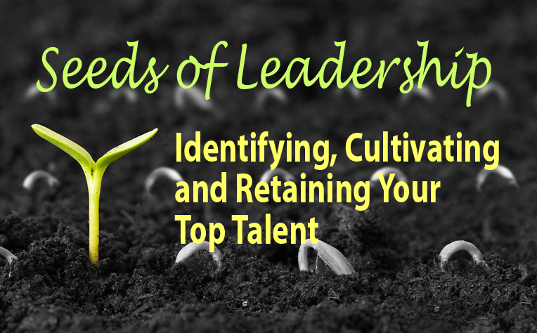 Seeds of Leadership: Identifying, Cultivating and Retaining Your Top Talent