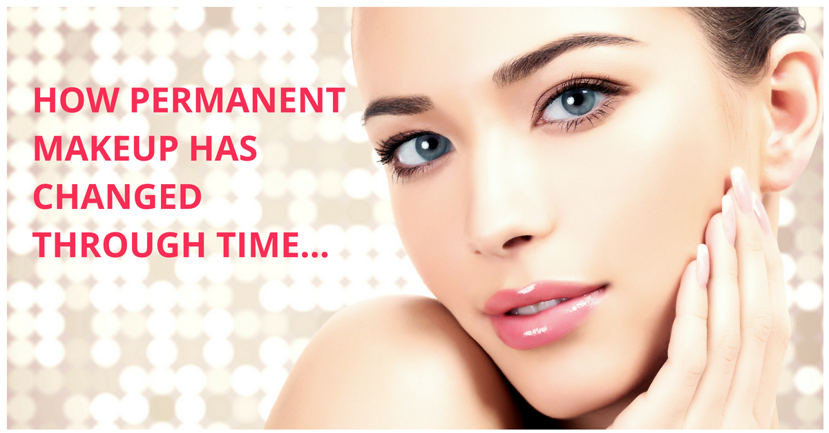 HOW PERMANENT MAKEUP HAS CHANGED THROUGH TIME