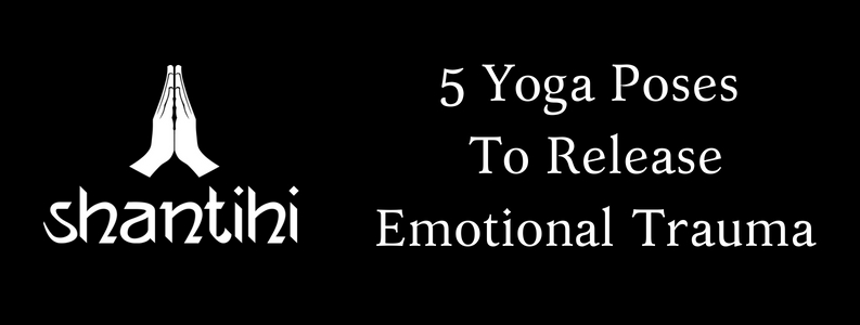 5 yoga poses to release emotional trauma