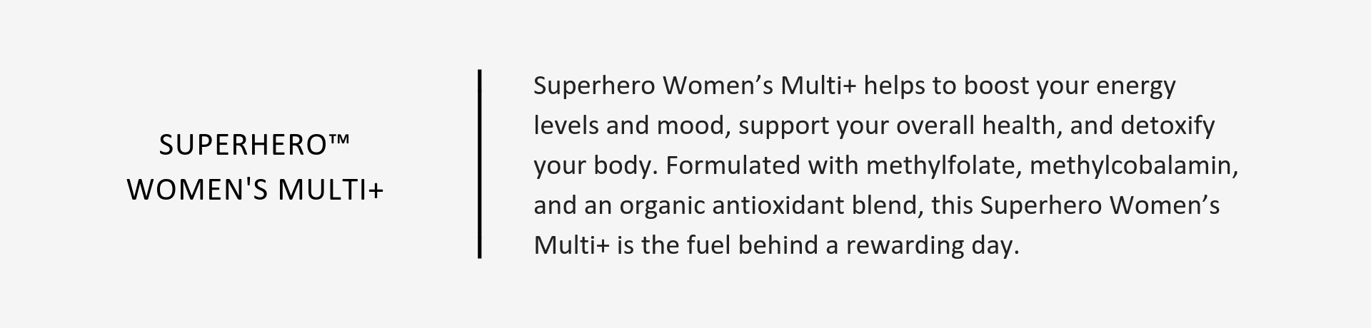 Superhero™ Women's Multi+ helps to boost your energy levels and mood, support your overall health, and detoxify your body.