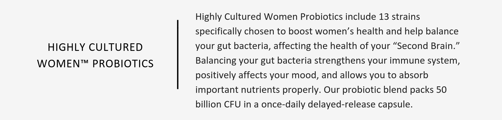 Highly Cultured Women™ Probiotics include 13 strains specifically chosen to boost women's health and help balance your gut bacteria, affecting the health of your