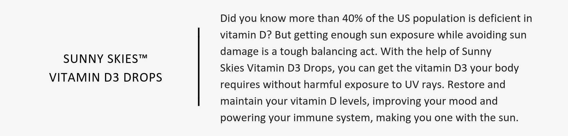 Sunny Skies™ Vitamin D3 Drops help restore and maintain your vitamin D levels, improving your mood and powering your immune system, making you one with the sun.
