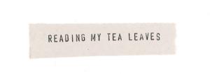 Reading My Tea Leaves