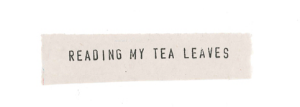 Reading My Tea Leaves
